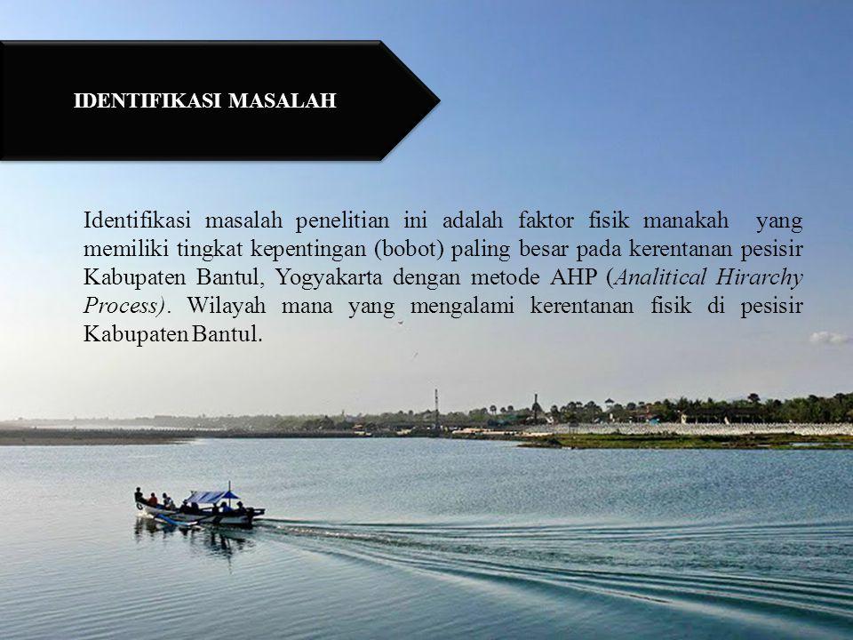 1.Untuk mengetahui tingkat kepentingan (bobot) dari kerentanan fisik pesisir di Kabupaten Bantul, Yogyakarta dengan menggunakan metode AHP (Analitical Hirarchy Process).