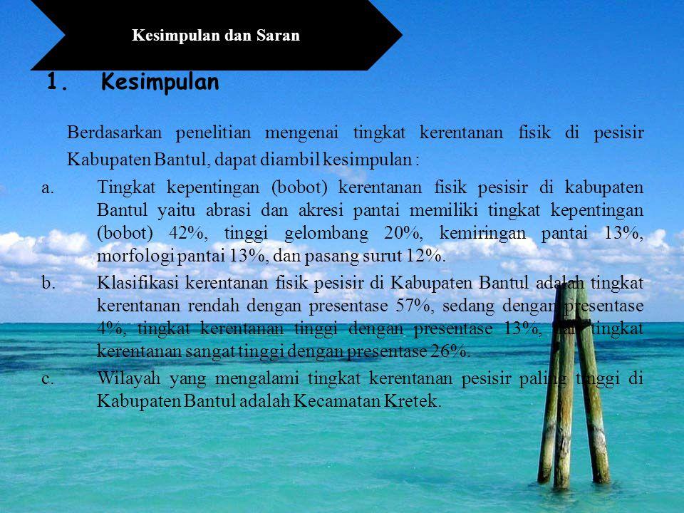 1.Kesimpulan Berdasarkan penelitian mengenai tingkat kerentanan fisik di pesisir Kabupaten Bantul, dapat diambil kesimpulan : a.Tingkat kepentingan (bobot) kerentanan fisik pesisir di kabupaten Bantul yaitu abrasi dan akresi pantai memiliki tingkat kepentingan (bobot) 42%, tinggi gelombang 20%, kemiringan pantai 13%, morfologi pantai 13%, dan pasang surut 12%.