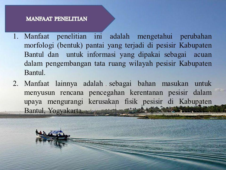 1.Manfaat penelitian ini adalah mengetahui perubahan morfologi (bentuk) pantai yang terjadi di pesisir Kabupaten Bantul dan untuk informasi yang dipakai sebagai acuan dalam pengembangan tata ruang wilayah pesisir Kabupaten Bantul.