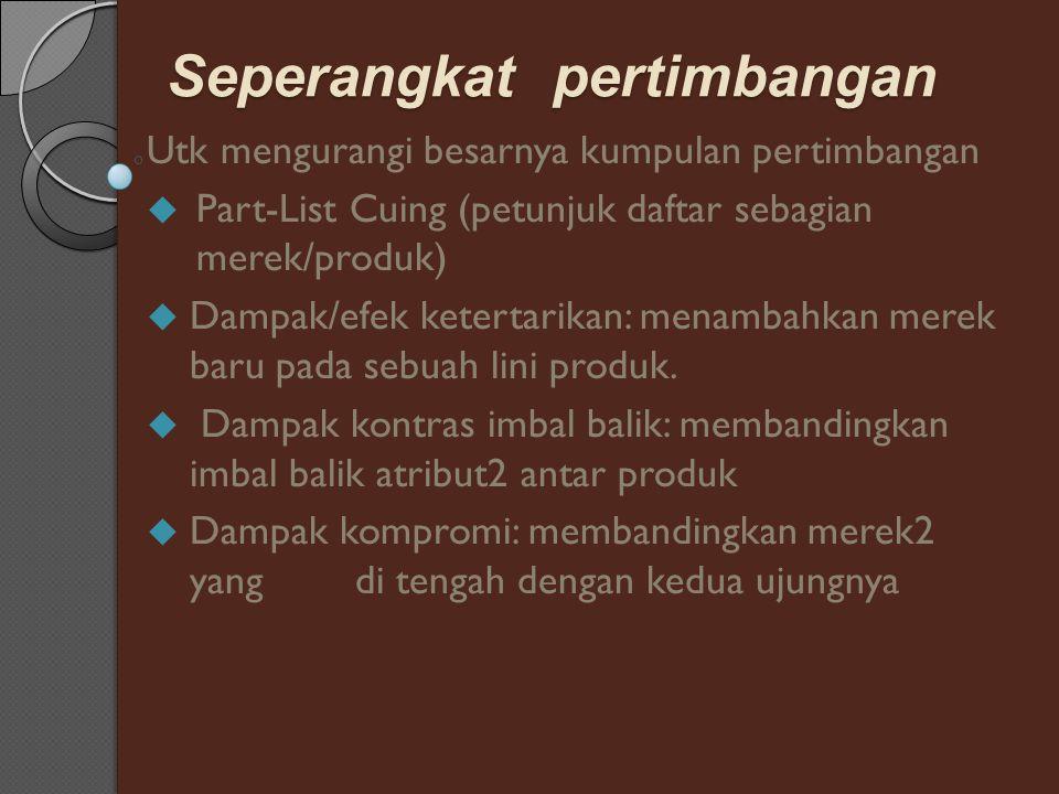 Seperangkat pertimbangan Utk mengurangi besarnya kumpulan pertimbangan  Part-List Cuing (petunjuk daftar sebagian merek/produk)  Dampak/efek ketertarikan: menambahkan merek baru pada sebuah lini produk.