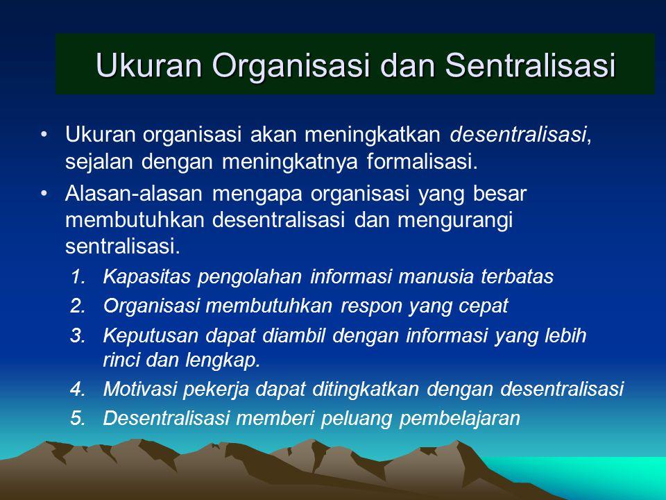 Ukuran Organisasi dan Sentralisasi Ukuran organisasi akan meningkatkan desentralisasi, sejalan dengan meningkatnya formalisasi. Alasan-alasan mengapa