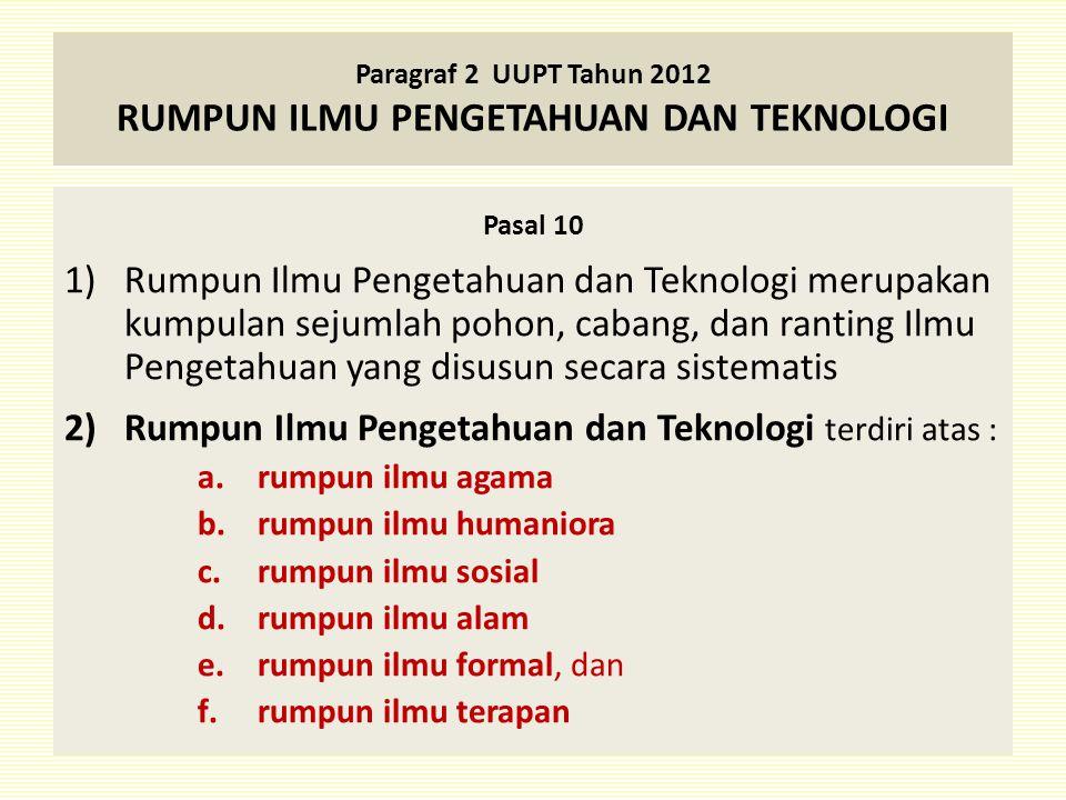 Paragraf 2 UUPT Tahun 2012 RUMPUN ILMU PENGETAHUAN DAN TEKNOLOGI Pasal 10 1)Rumpun Ilmu Pengetahuan dan Teknologi merupakan kumpulan sejumlah pohon, c