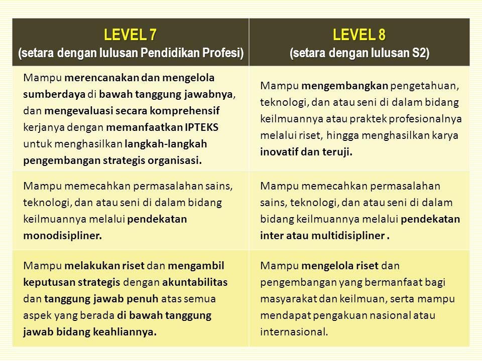 LEVEL 7 (setara dengan lulusan Pendidikan Profesi) LEVEL 8 (setara dengan lulusan S2) Mampu merencanakan dan mengelola sumberdaya di bawah tanggung jawabnya, dan mengevaluasi secara komprehensif kerjanya dengan memanfaatkan IPTEKS untuk menghasilkan langkah-langkah pengembangan strategis organisasi.