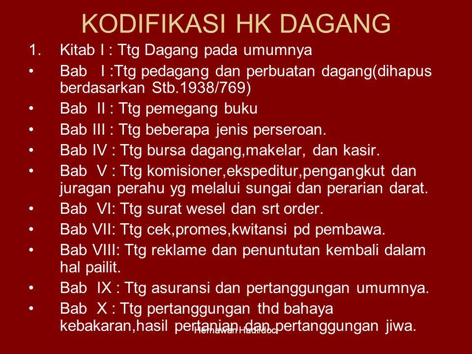 Hernawan Hadi/doc. KODIFIKASI HK DAGANG 1.Kitab I : Ttg Dagang pada umumnya Bab I :Ttg pedagang dan perbuatan dagang(dihapus berdasarkan Stb.1938/769)