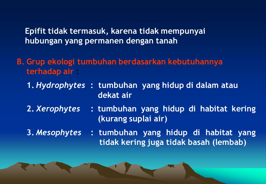 B.Grup ekologi tumbuhan berdasarkan kebutuhannya terhadap air : 1.Hydrophytes: tumbuhan yang hidup di dalam atau dekat air 2.Xerophytes : tumbuhan yan