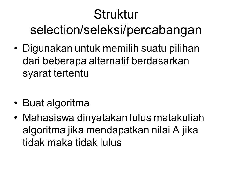 Struktur selection/seleksi/percabangan Digunakan untuk memilih suatu pilihan dari beberapa alternatif berdasarkan syarat tertentu Buat algoritma Mahas