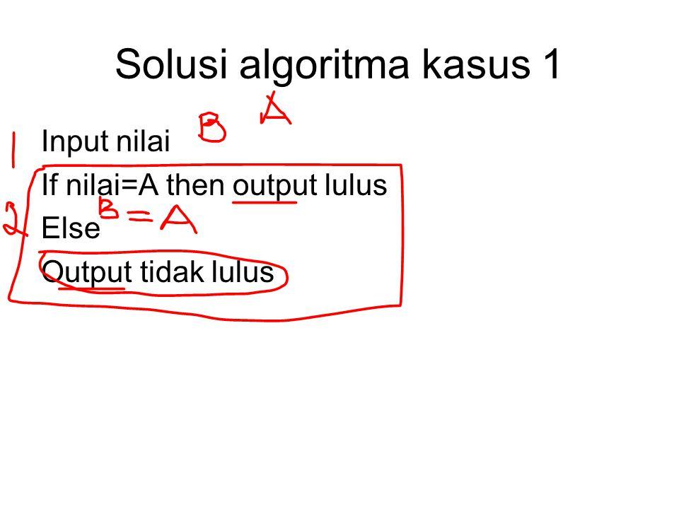 Solusi algoritma kasus 1 Input nilai If nilai=A then output lulus Else Output tidak lulus