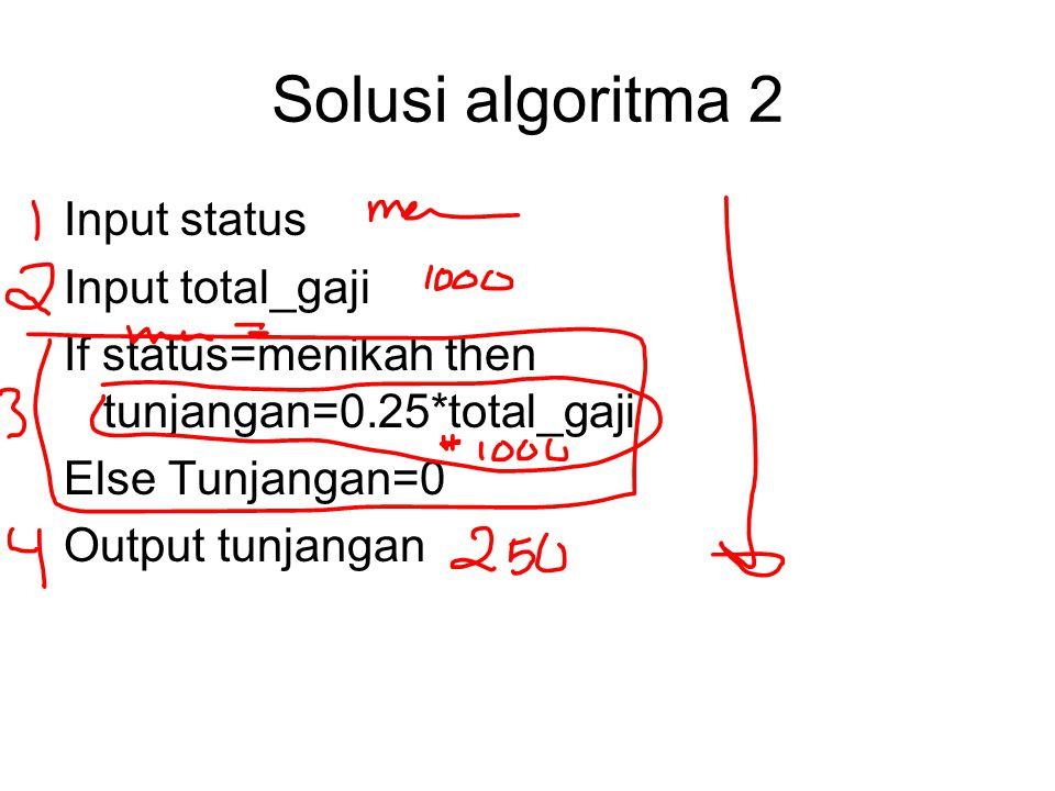 Solusi algoritma 2 Input status Input total_gaji If status=menikah then tunjangan=0.25*total_gaji Else Tunjangan=0 Output tunjangan