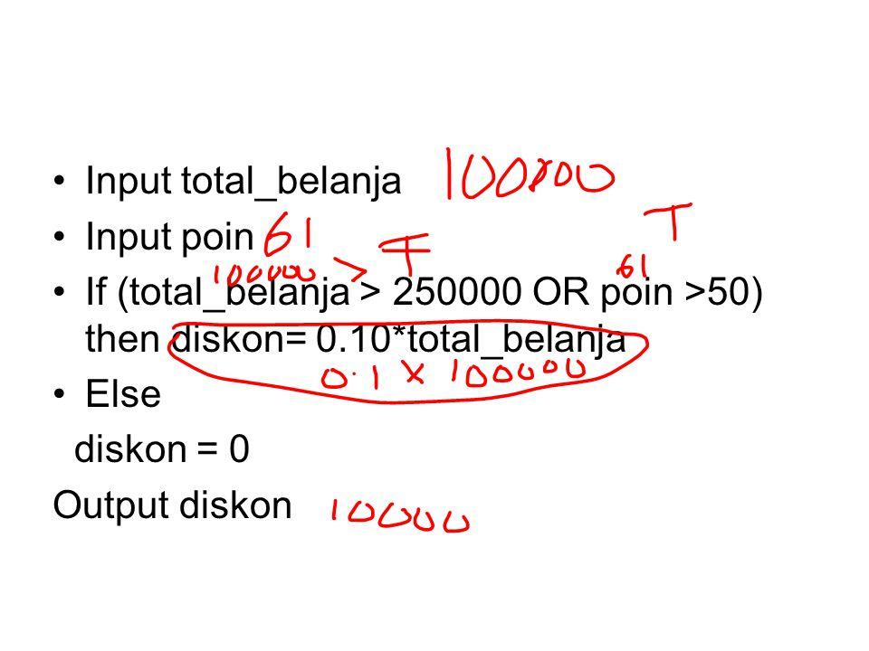 Input total_belanja Input poin If (total_belanja > 250000 OR poin >50) then diskon= 0.10*total_belanja Else diskon = 0 Output diskon