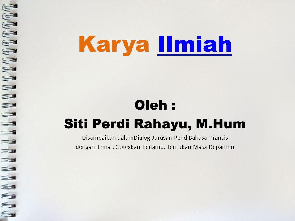 Karya IlmiahIlmiah Oleh : Siti Perdi Rahayu, M.Hum Disampaikan dalamDialog Jurusan Pend Bahasa Prancis dengan Tema : Goreskan Penamu, Tentukan Masa Depanmu