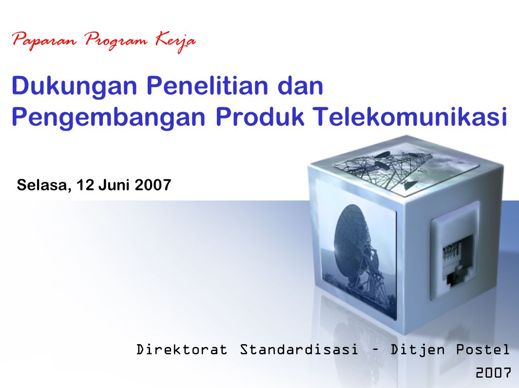 Dukungan Penelitian dan Pengembangan Produk Telekomunikasi Direktorat Standardisasi – Ditjen Postel 2007 Paparan Program Kerja Selasa, 12 Juni 2007