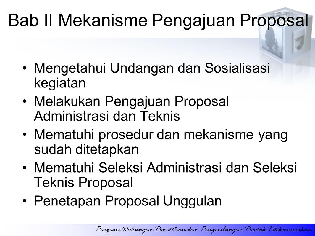 Bab II Mekanisme Pengajuan Proposal Mengetahui Undangan dan Sosialisasi kegiatan Melakukan Pengajuan Proposal Administrasi dan Teknis Mematuhi prosedur dan mekanisme yang sudah ditetapkan Mematuhi Seleksi Administrasi dan Seleksi Teknis Proposal Penetapan Proposal Unggulan Program Dukungan Penelitian dan Pengembangan Produk Telekomunikasi