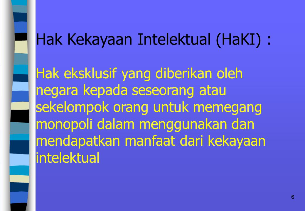 6 Hak Kekayaan Intelektual (HaKI) : Hak eksklusif yang diberikan oleh negara kepada seseorang atau sekelompok orang untuk memegang monopoli dalam menggunakan dan mendapatkan manfaat dari kekayaan intelektual