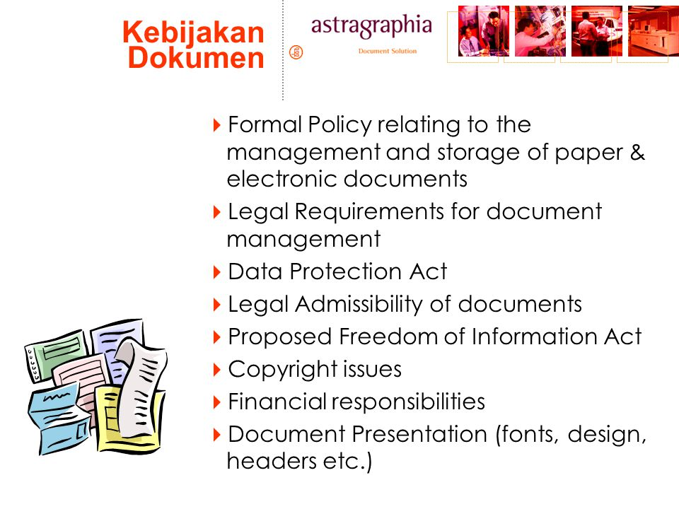 Kebijakan Dokumen  Formal Policy relating to the management and storage of paper & electronic documents  Legal Requirements for document management  Data Protection Act  Legal Admissibility of documents  Proposed Freedom of Information Act  Copyright issues  Financial responsibilities  Document Presentation (fonts, design, headers etc.)