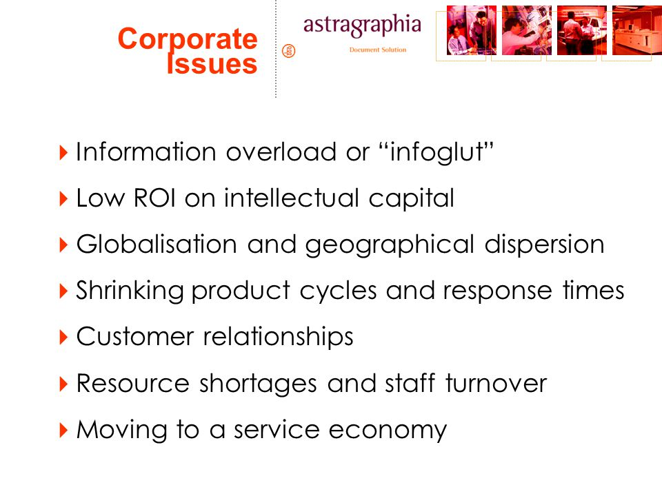 Corporate Issues  Information overload or infoglut  Low ROI on intellectual capital  Globalisation and geographical dispersion  Shrinking product cycles and response times  Customer relationships  Resource shortages and staff turnover  Moving to a service economy