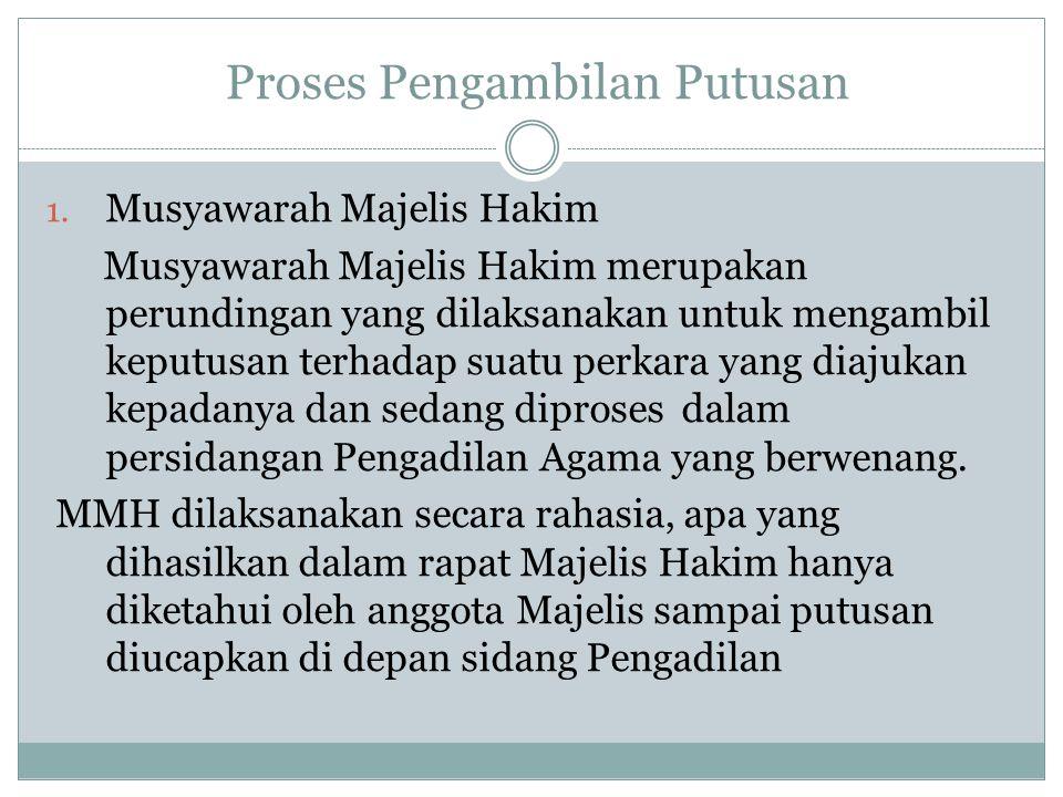 Proses Pengambilan Putusan 1. Musyawarah Majelis Hakim Musyawarah Majelis Hakim merupakan perundingan yang dilaksanakan untuk mengambil keputusan terh