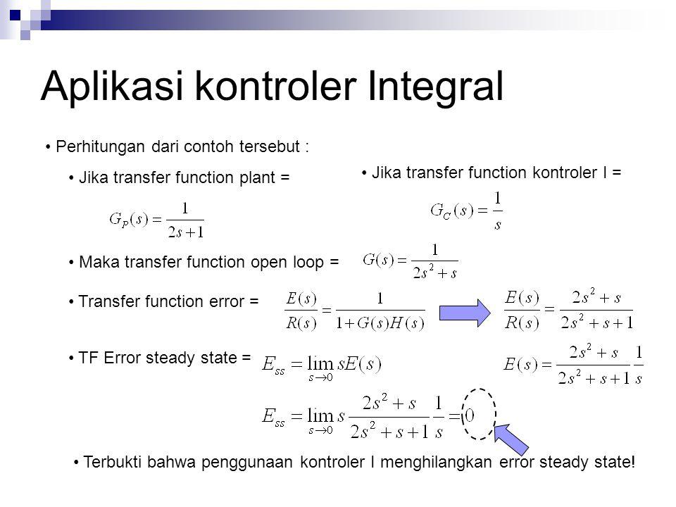 Aplikasi kontroler Integral Perhitungan dari contoh tersebut : Jika transfer function plant = Jika transfer function kontroler I = Maka transfer funct