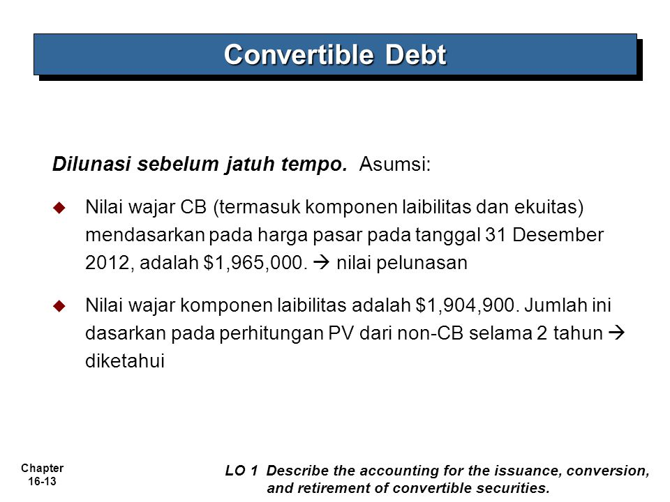 Chapter 16-13 Convertible Debt LO 1 Describe the accounting for the issuance, conversion, and retirement of convertible securities. Dilunasi sebelum j