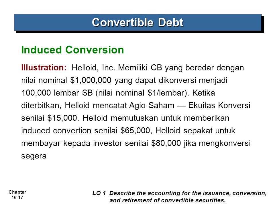 Chapter 16-17 Convertible Debt LO 1 Describe the accounting for the issuance, conversion, and retirement of convertible securities. Induced Conversion