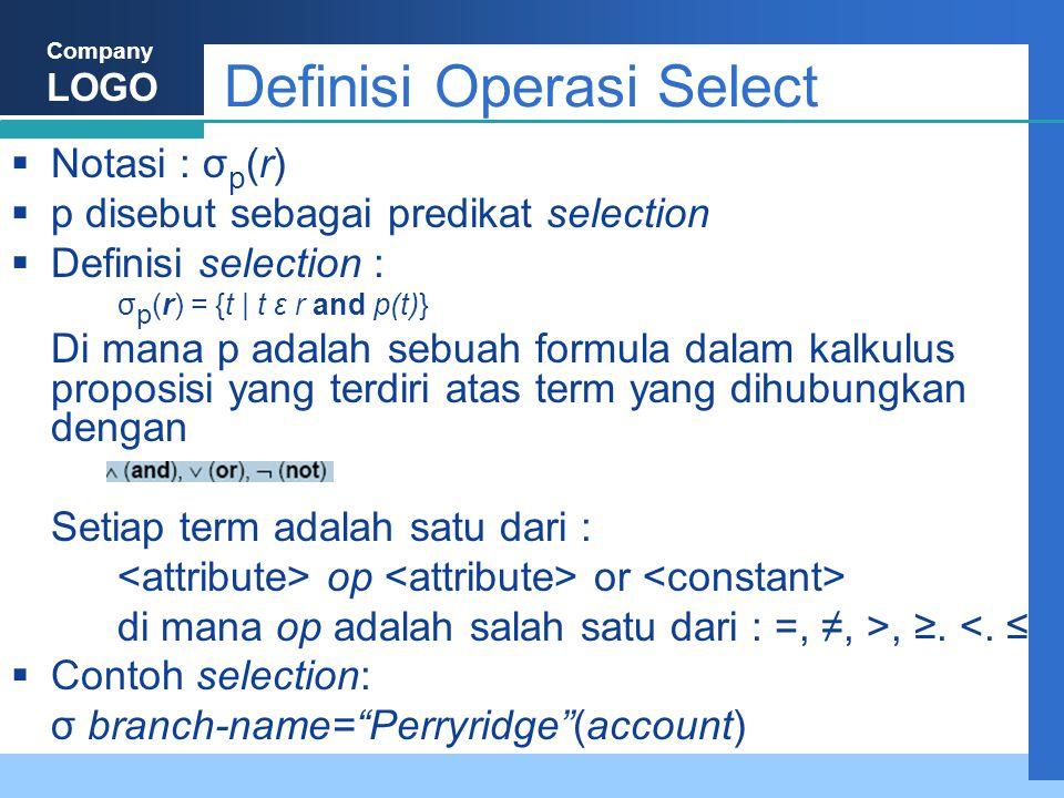 Company LOGO Definisi Operasi Select  Notasi : σ p (r)  p disebut sebagai predikat selection  Definisi selection : σ p (r) = {t | t ε r and p(t)} Di mana p adalah sebuah formula dalam kalkulus proposisi yang terdiri atas term yang dihubungkan dengan Setiap term adalah satu dari : op or di mana op adalah salah satu dari : =, ≠, >, ≥.