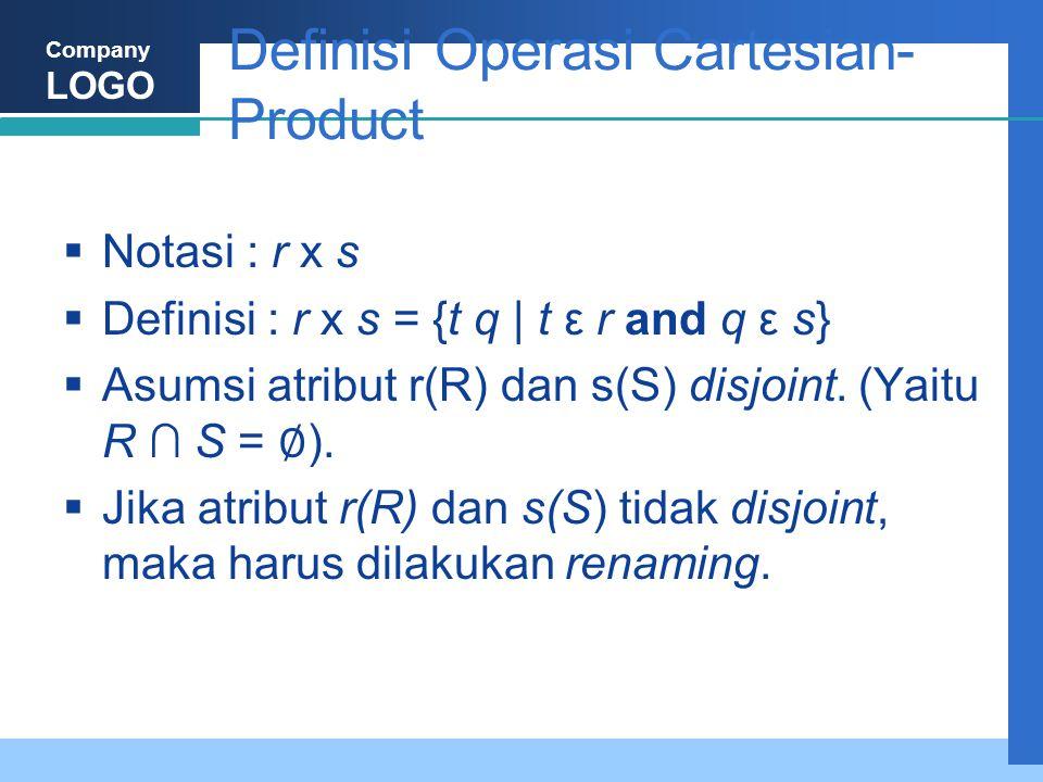 Company LOGO Definisi Operasi Cartesian- Product  Notasi : r x s  Definisi : r x s = {t q | t ε r and q ε s}  Asumsi atribut r(R) dan s(S) disjoint.