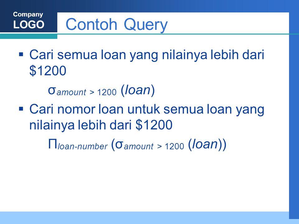 Company LOGO Contoh Query  Cari semua loan yang nilainya lebih dari $1200 σ amount > 1200 (loan)  Cari nomor loan untuk semua loan yang nilainya lebih dari $1200 Π loan-number (σ amount > 1200 (loan))