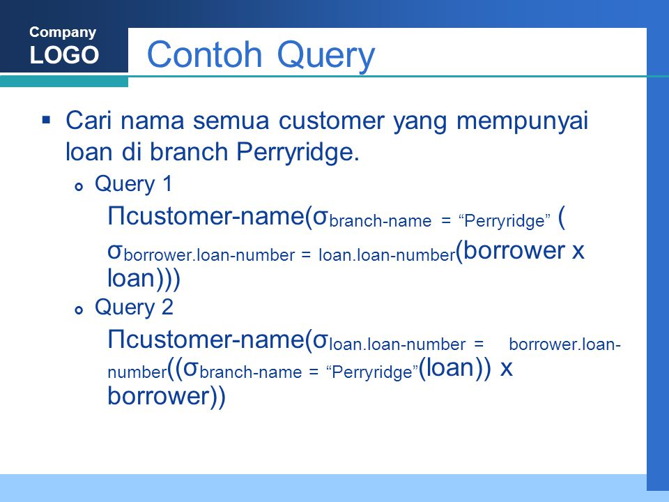 """Company LOGO Contoh Query  Cari nama semua customer yang mempunyai loan di branch Perryridge.  Query 1 Πcustomer-name(σ branch-name = """"Perryridge"""" ("""