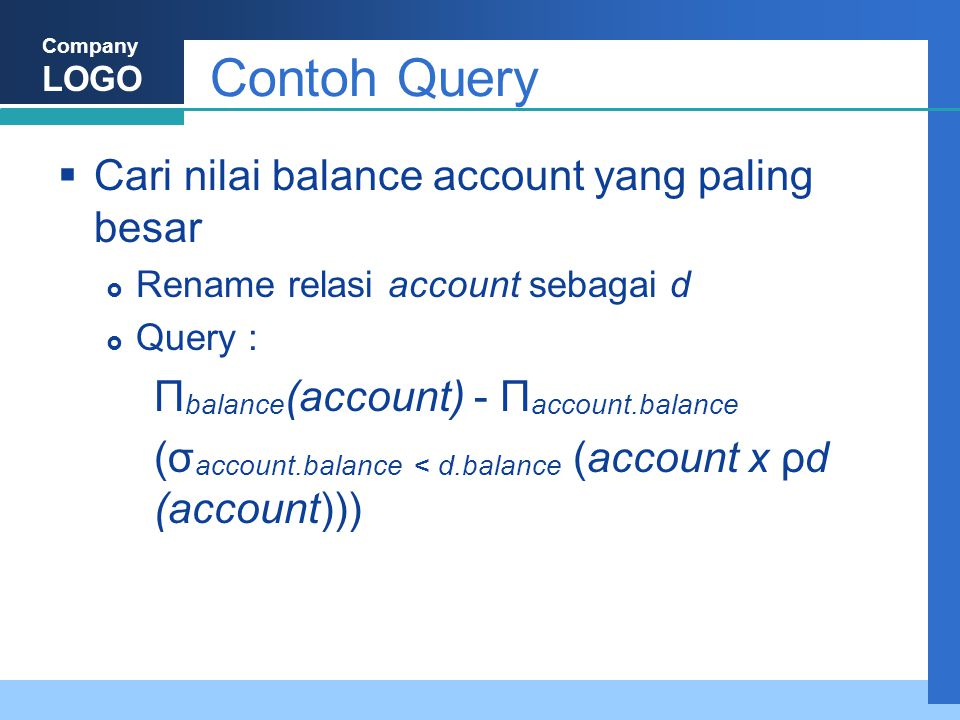 Company LOGO Contoh Query  Cari nilai balance account yang paling besar  Rename relasi account sebagai d  Query : Π balance (account) - Π account.balance (σ account.balance < d.balance (account x ρd (account)))
