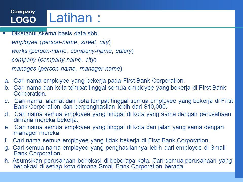 Company LOGO Latihan :  Diketahui skema basis data sbb: employee (person-name, street, city) works (person-name, company-name, salary) company (company-name, city) manages (person-name, manager-name) a.Cari nama employee yang bekerja pada First Bank Corporation.