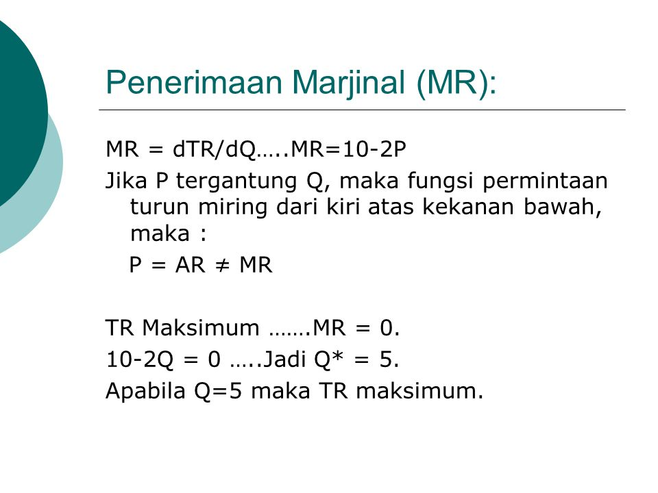 Penerimaan Marjinal (MR): MR = dTR/dQ…..MR=10-2P Jika P tergantung Q, maka fungsi permintaan turun miring dari kiri atas kekanan bawah, maka : P = AR ≠ MR TR Maksimum …….MR = 0.