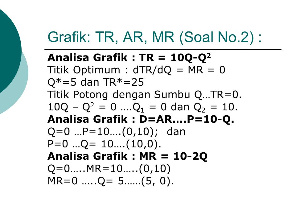 4.2. TURUNAN KEDUA DAN OPTIMUM MAKSIMUM/ MINIMUM. TR''=d 2 TR/dQ 2 = dMR/dQ = -2 <0 (Optimum Maksimum). TR'' < 0 …….Optimum Maksimum TR'' = 0………Titik