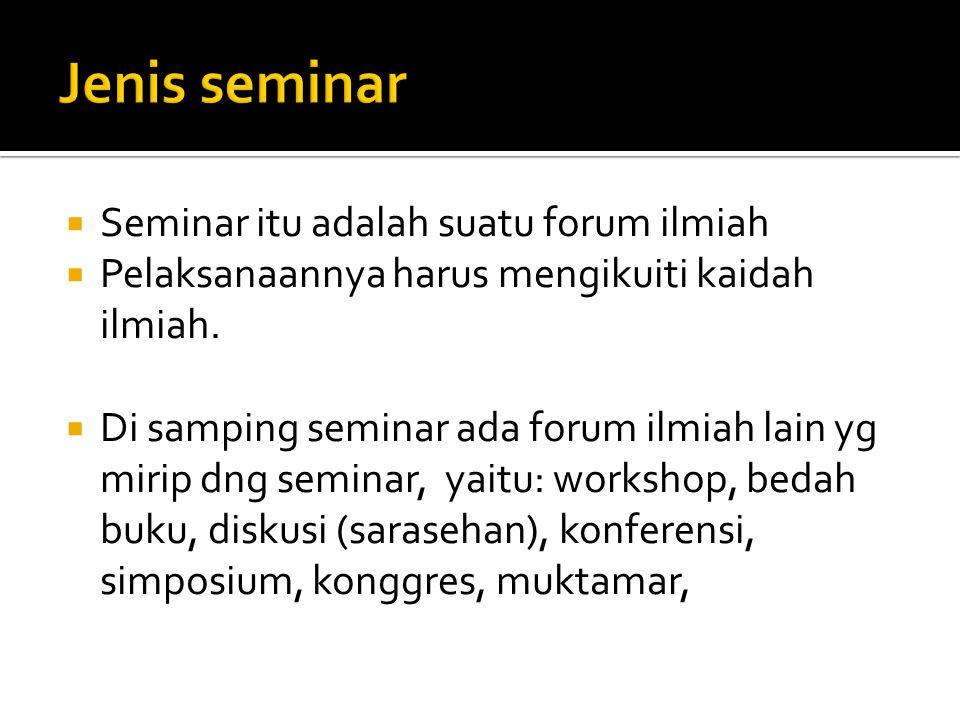  Seminar itu adalah suatu forum ilmiah  Pelaksanaannya harus mengikuiti kaidah ilmiah.  Di samping seminar ada forum ilmiah lain yg mirip dng semin