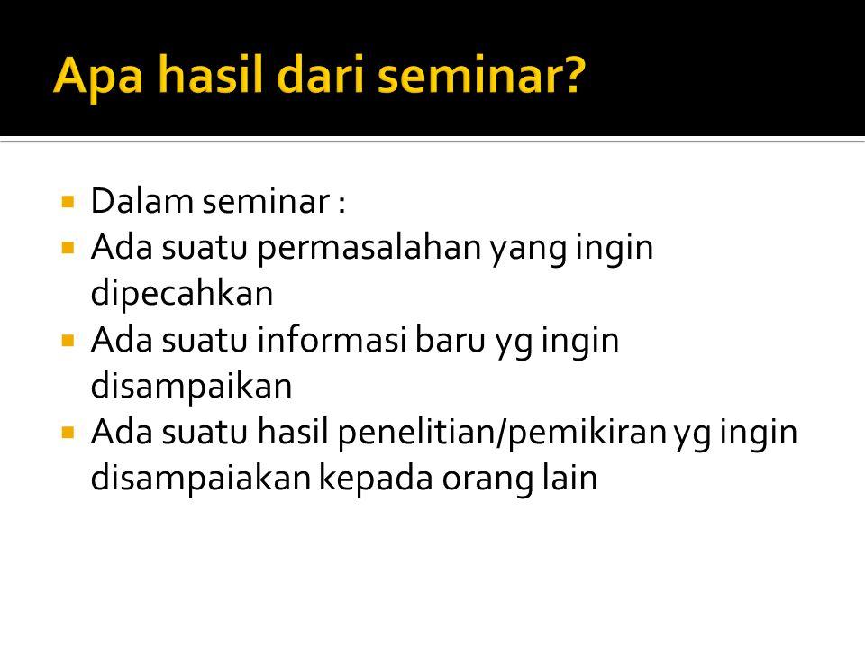  Dalam seminar :  Ada suatu permasalahan yang ingin dipecahkan  Ada suatu informasi baru yg ingin disampaikan  Ada suatu hasil penelitian/pemikira