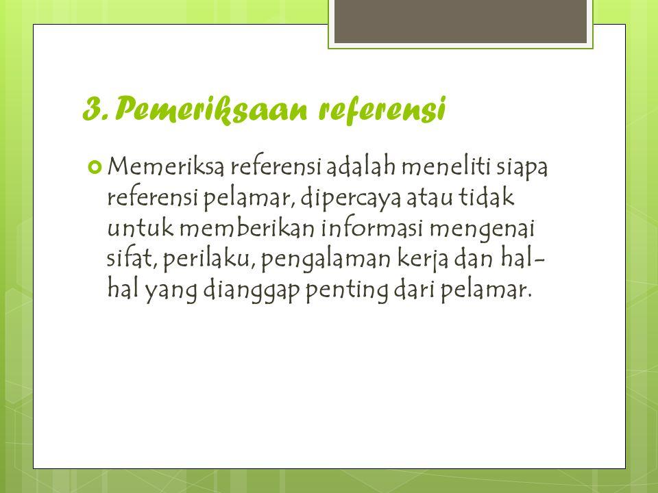 3. Pemeriksaan referensi  Memeriksa referensi adalah meneliti siapa referensi pelamar, dipercaya atau tidak untuk memberikan informasi mengenai sifat