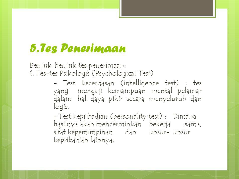 5. Tes Penerimaan Bentuk-bentuk tes penerimaan: 1. Tes-tes Psikologis (Psychological Test) - Test kecerdasan (intelligence test) : tes yang menguji ke