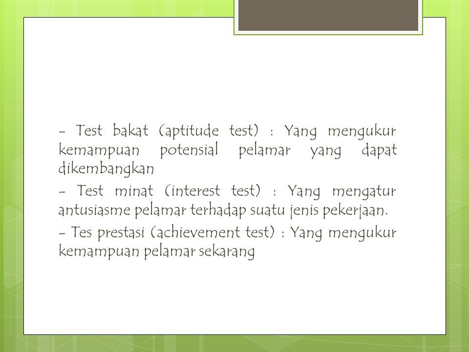 - Test bakat (aptitude test) : Yang mengukur kemampuan potensial pelamar yang dapat dikembangkan - Test minat (interest test) : Yang mengatur antusias