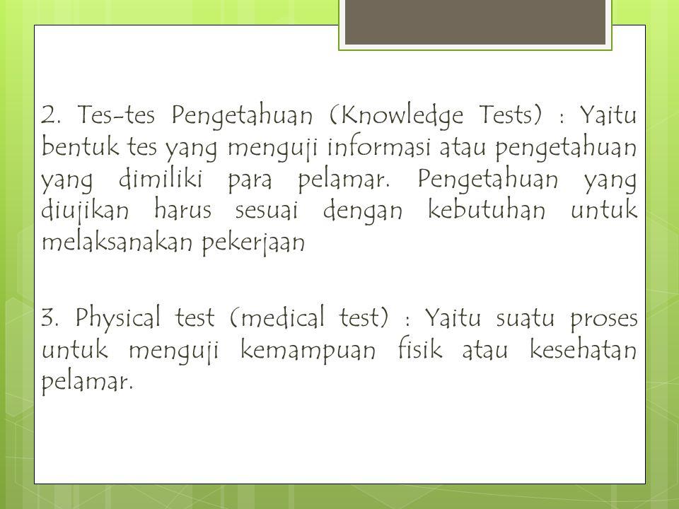 2. Tes-tes Pengetahuan (Knowledge Tests) : Yaitu bentuk tes yang menguji informasi atau pengetahuan yang dimiliki para pelamar. Pengetahuan yang diuji