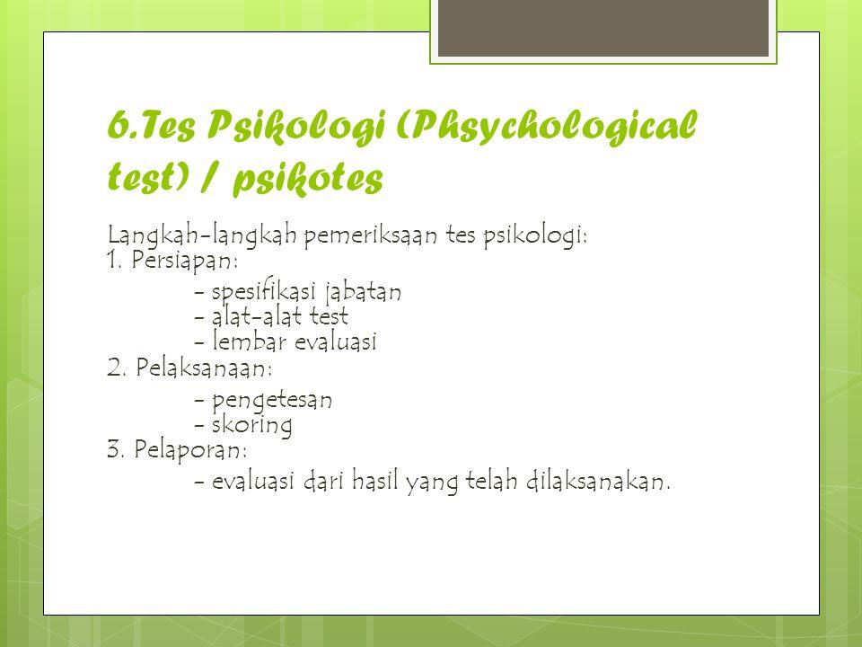 6. Tes Psikologi (Phsychological test) / psikotes Langkah-langkah pemeriksaan tes psikologi: 1. Persiapan: - spesifikasi jabatan - alat-alat test - le
