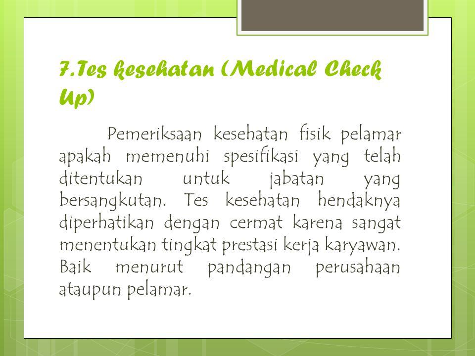 7. Tes kesehatan (Medical Check Up) Pemeriksaan kesehatan fisik pelamar apakah memenuhi spesifikasi yang telah ditentukan untuk jabatan yang bersangku