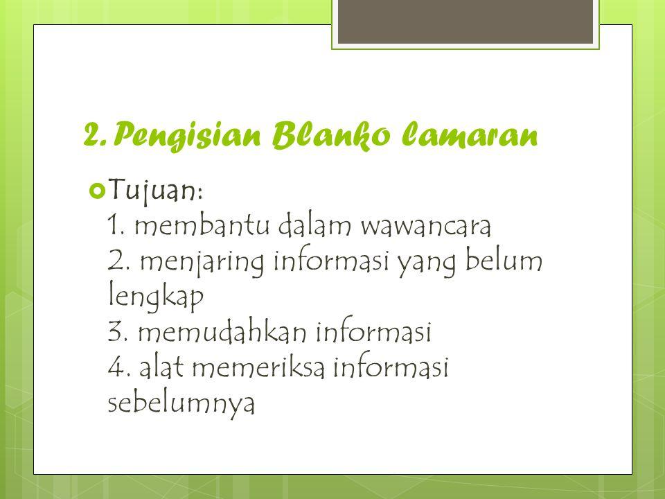 2. Pengisian Blanko lamaran  Tujuan: 1. membantu dalam wawancara 2. menjaring informasi yang belum lengkap 3. memudahkan informasi 4. alat memeriksa
