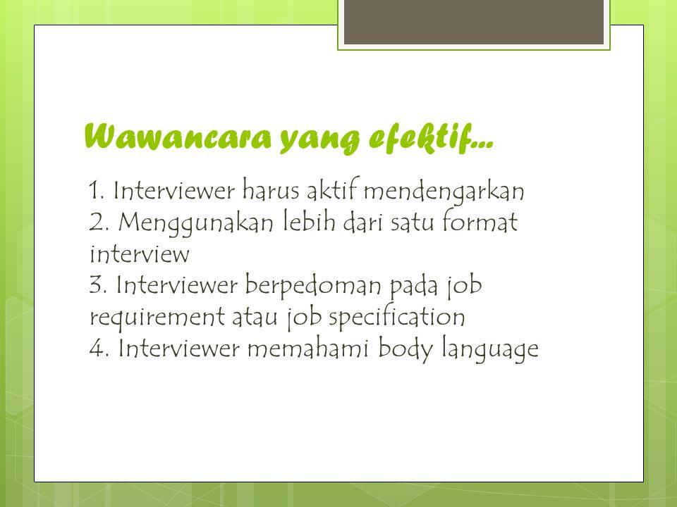 Wawancara yang efektif... 1. Interviewer harus aktif mendengarkan 2. Menggunakan lebih dari satu format interview 3. Interviewer berpedoman pada job r