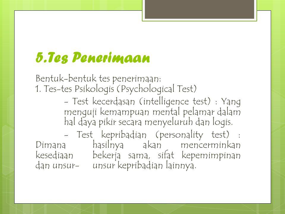 5. Tes Penerimaan Bentuk-bentuk tes penerimaan: 1. Tes-tes Psikologis (Psychological Test) - Test kecerdasan (intelligence test) : Yang menguji kemamp