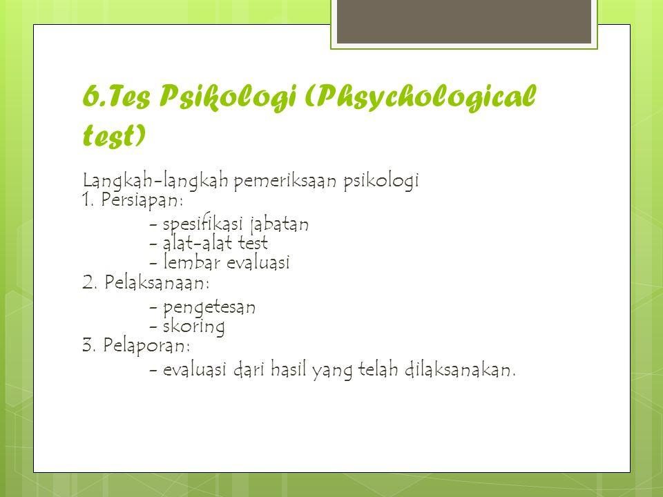 6. Tes Psikologi (Phsychological test) Langkah-langkah pemeriksaan psikologi 1. Persiapan: - spesifikasi jabatan - alat-alat test - lembar evaluasi 2.