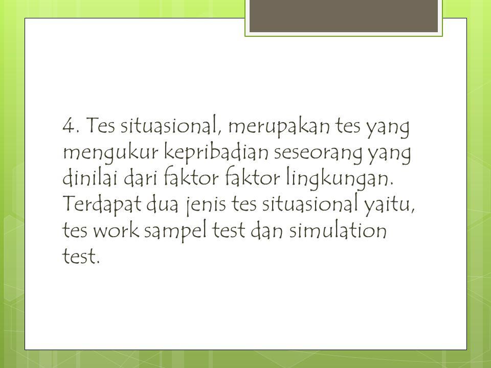 4. Tes situasional, merupakan tes yang mengukur kepribadian seseorang yang dinilai dari faktor faktor lingkungan. Terdapat dua jenis tes situasional y