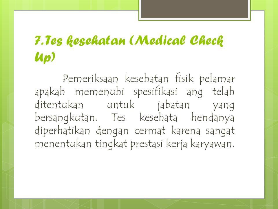 7. Tes kesehatan (Medical Check Up) Pemeriksaan kesehatan fisik pelamar apakah memenuhi spesifikasi ang telah ditentukan untuk jabatan yang bersangkut