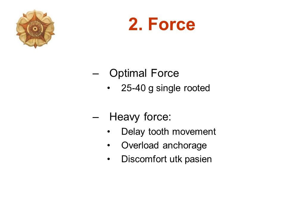 –Optimal Force 25-40 g single rooted –Heavy force: Delay tooth movement Overload anchorage Discomfort utk pasien 2. Force
