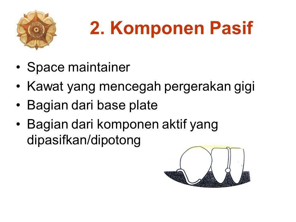 2. Komponen Pasif Space maintainer Kawat yang mencegah pergerakan gigi Bagian dari base plate Bagian dari komponen aktif yang dipasifkan/dipotong