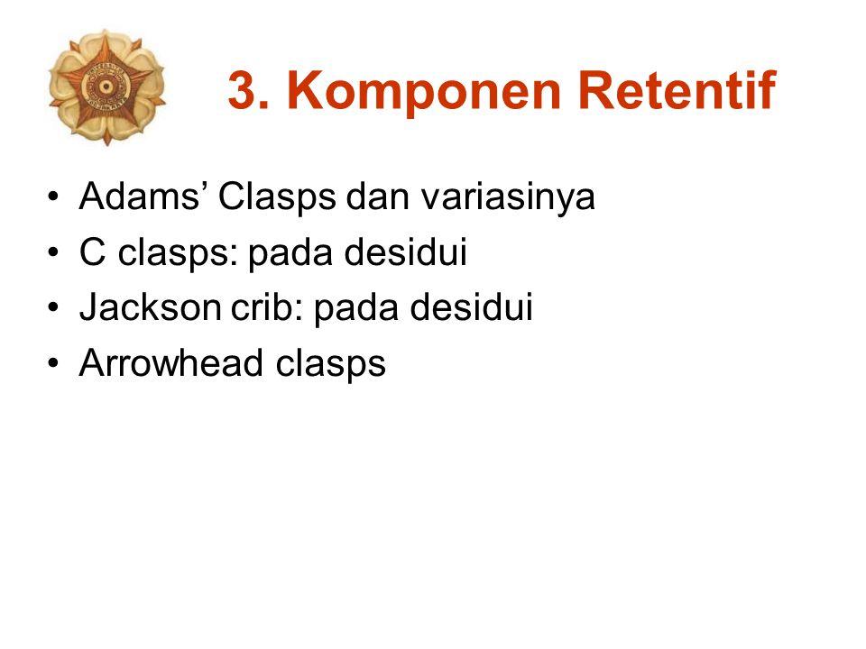 3. Komponen Retentif Adams' Clasps dan variasinya C clasps: pada desidui Jackson crib: pada desidui Arrowhead clasps