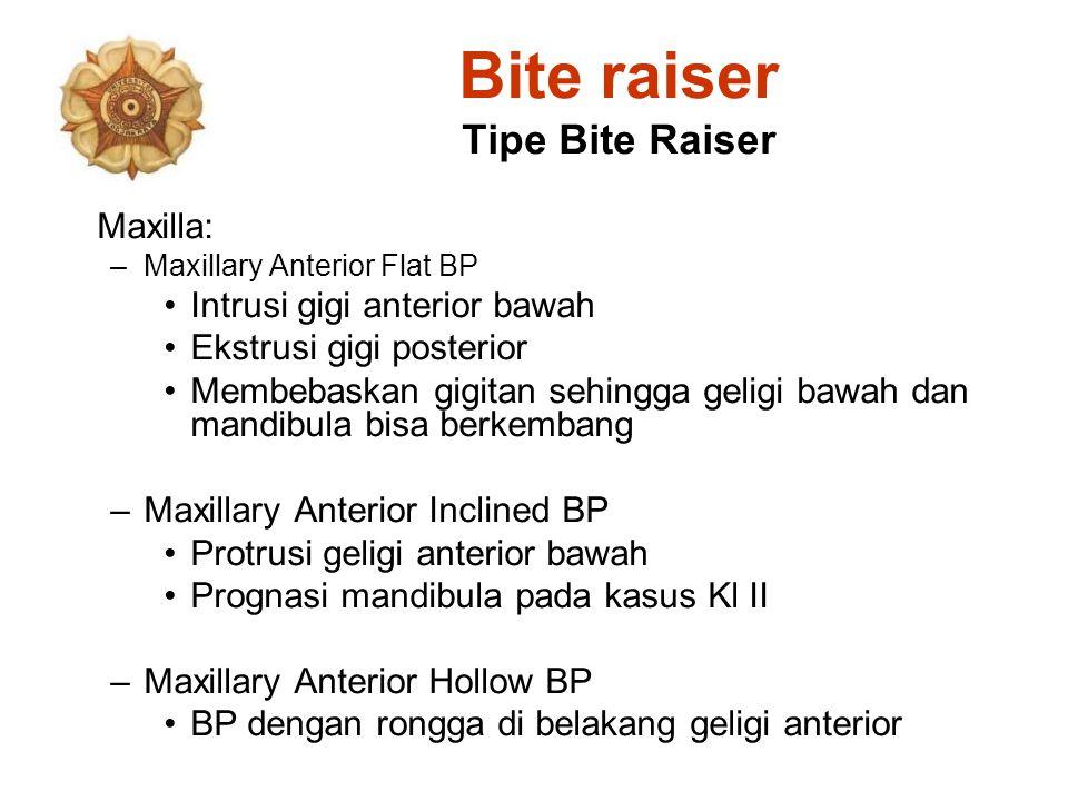 Bite raiser Tipe Bite Raiser Maxilla: –Maxillary Anterior Flat BP Intrusi gigi anterior bawah Ekstrusi gigi posterior Membebaskan gigitan sehingga gel