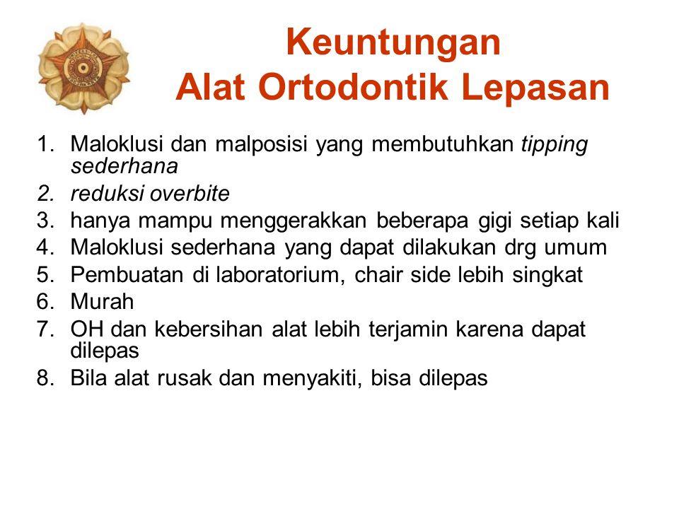 Keuntungan Alat Ortodontik Lepasan 1.Maloklusi dan malposisi yang membutuhkan tipping sederhana 2.reduksi overbite 3.hanya mampu menggerakkan beberapa